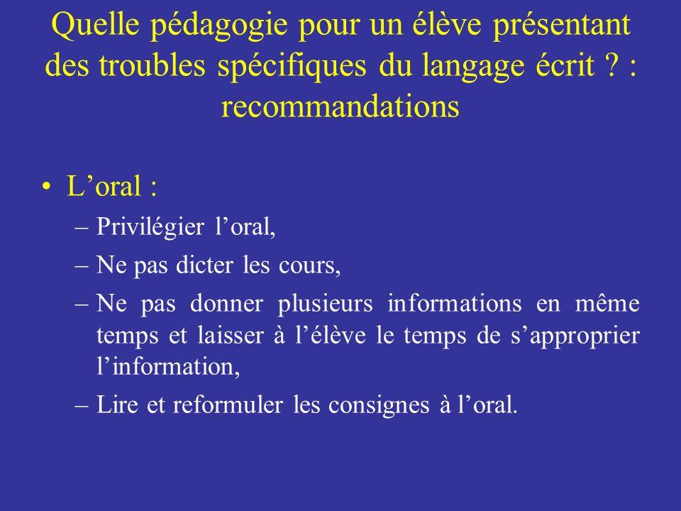 Quelle pédagogie pour un élève présentant des troubles spécifiques du langage écrit ? : recommandations Loral : –Privilégier loral, –Ne pas dicter les