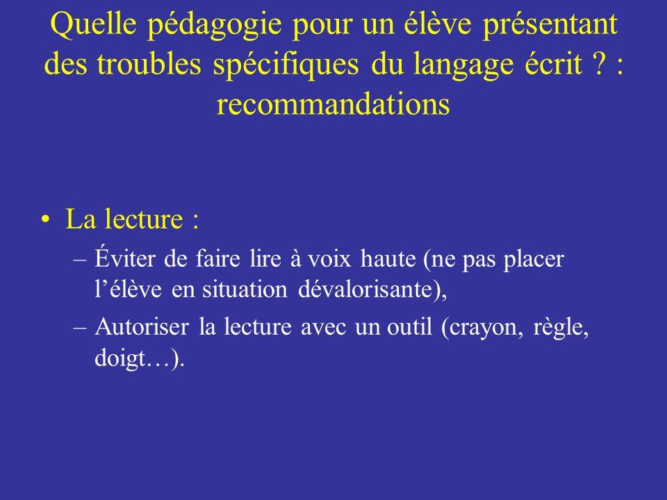 Quelle pédagogie pour un élève présentant des troubles spécifiques du langage écrit ? : recommandations La lecture : –Éviter de faire lire à voix haut