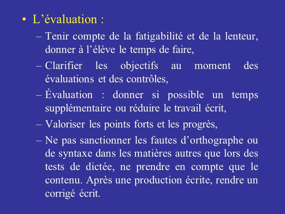 Lévaluation : –Tenir compte de la fatigabilité et de la lenteur, donner à lélève le temps de faire, –Clarifier les objectifs au moment des évaluations