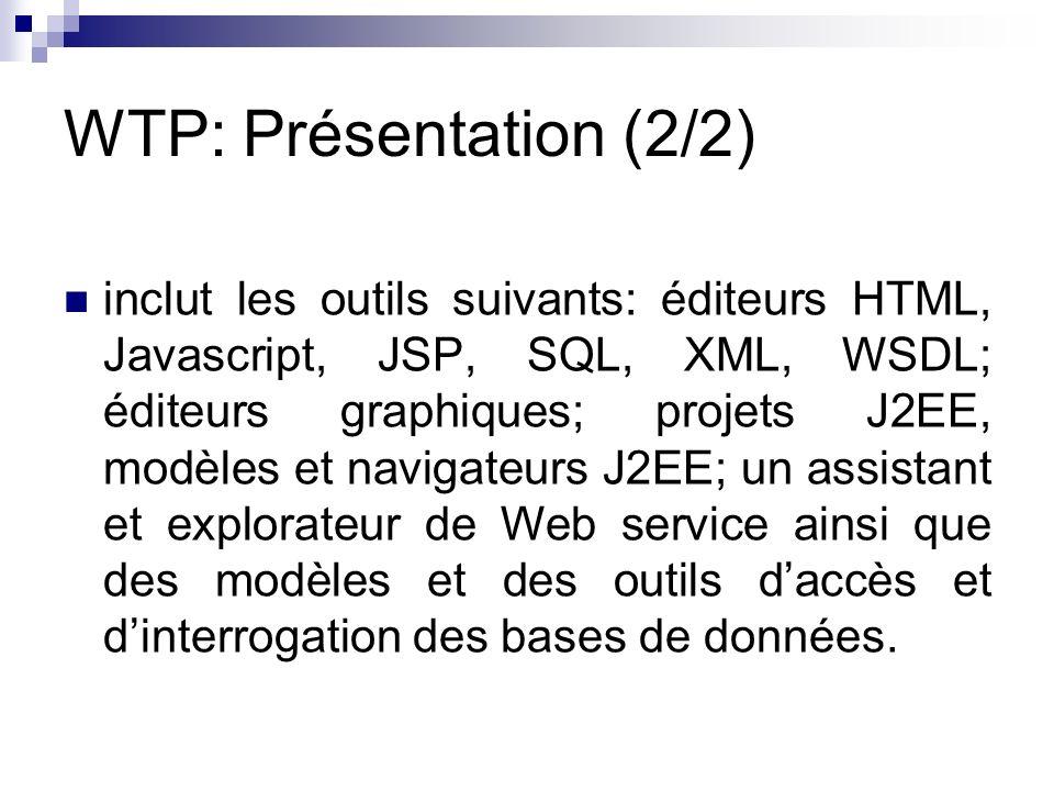 WTP: Présentation (2/2) inclut les outils suivants: éditeurs HTML, Javascript, JSP, SQL, XML, WSDL; éditeurs graphiques; projets J2EE, modèles et navi