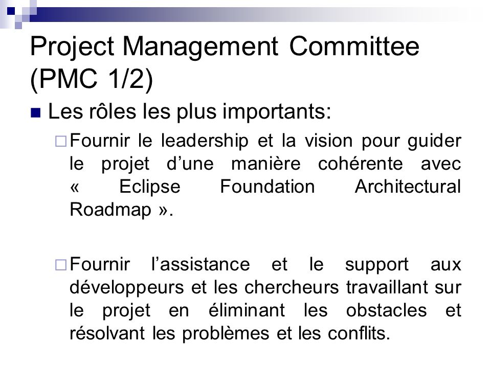 Project Management Committee (PMC 1/2) Les rôles les plus importants: Fournir le leadership et la vision pour guider le projet dune manière cohérente avec « Eclipse Foundation Architectural Roadmap ».