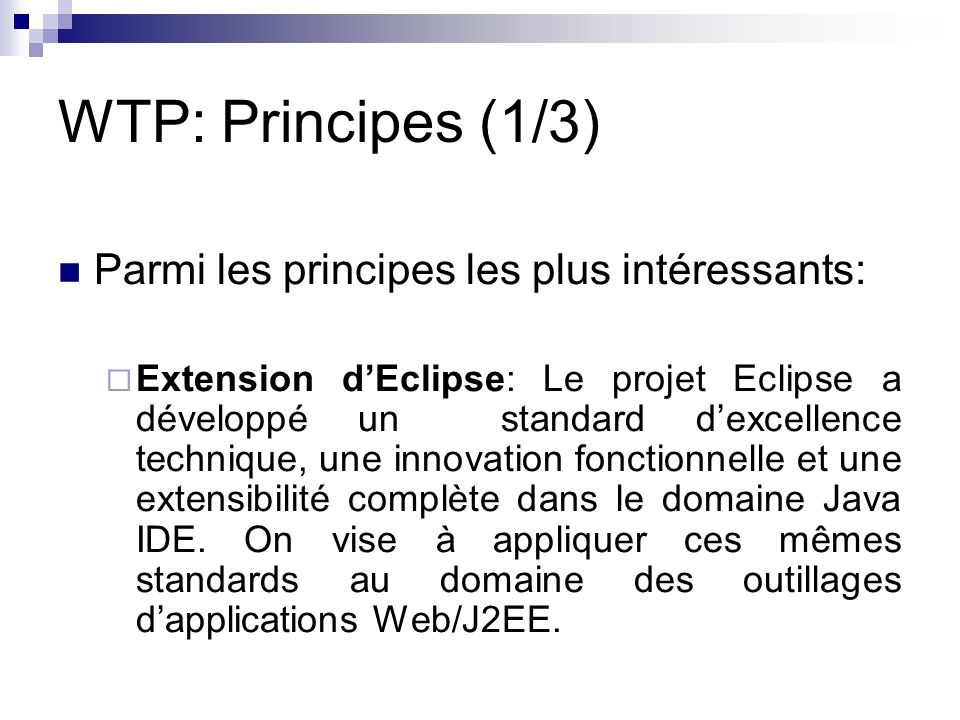 WTP: Principes (1/3) Parmi les principes les plus intéressants: Extension dEclipse: Le projet Eclipse a développé un standard dexcellence technique, u
