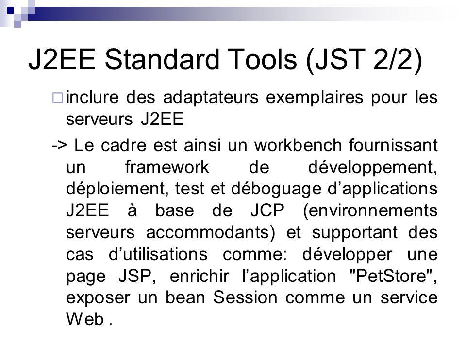 J2EE Standard Tools (JST 2/2) inclure des adaptateurs exemplaires pour les serveurs J2EE -> Le cadre est ainsi un workbench fournissant un framework d