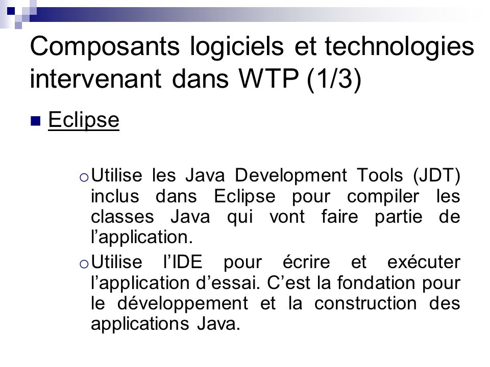Composants logiciels et technologies intervenant dans WTP (1/3) Eclipse o Utilise les Java Development Tools (JDT) inclus dans Eclipse pour compiler les classes Java qui vont faire partie de lapplication.
