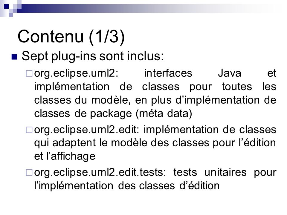 Contenu (1/3) Sept plug-ins sont inclus: org.eclipse.uml2: interfaces Java et implémentation de classes pour toutes les classes du modèle, en plus dimplémentation de classes de package (méta data) org.eclipse.uml2.edit: implémentation de classes qui adaptent le modèle des classes pour lédition et laffichage org.eclipse.uml2.edit.tests: tests unitaires pour limplémentation des classes dédition