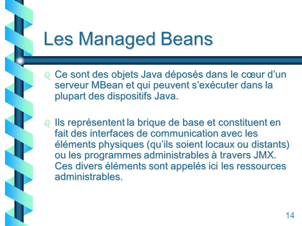 114 Les Managed Beans b Ce sont des objets Java déposés dans le cœur dun serveur MBean et qui peuvent sexécuter dans la plupart des dispositifs Java.