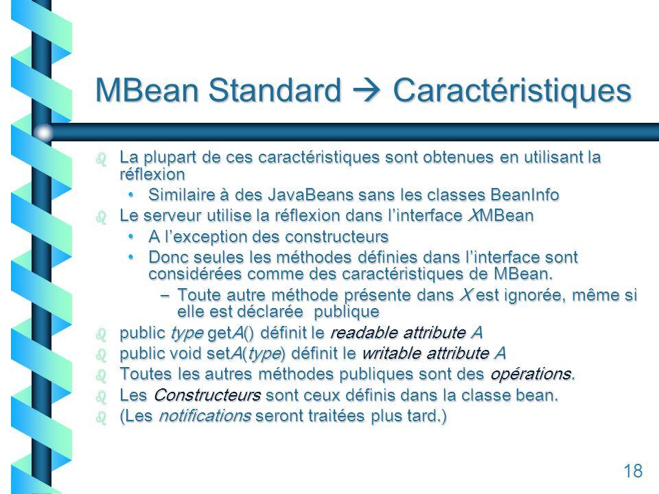 118 MBean Standard Caractéristiques b La plupart de ces caractéristiques sont obtenues en utilisant la réflexion Similaire à des JavaBeans sans les classes BeanInfoSimilaire à des JavaBeans sans les classes BeanInfo b Le serveur utilise la réflexion dans linterface XMBean A lexception des constructeursA lexception des constructeurs Donc seules les méthodes définies dans linterface sont considérées comme des caractéristiques de MBean.Donc seules les méthodes définies dans linterface sont considérées comme des caractéristiques de MBean.