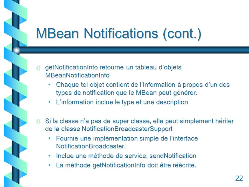 122 MBean Notifications (cont.) b getNotificationInfo retourne un tableau dobjets MBeanNotificationInfo Chaque tel objet contient de linformation à propos dun des types de notification que le MBean peut générer.Chaque tel objet contient de linformation à propos dun des types de notification que le MBean peut générer.