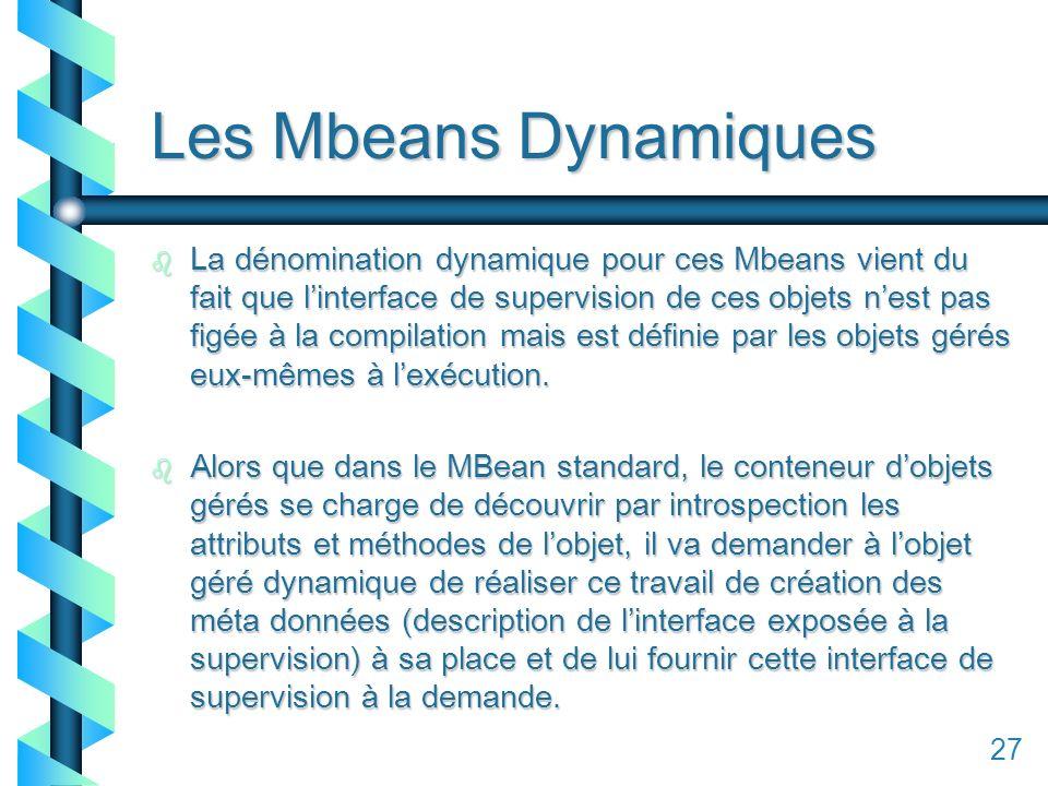 127 Les Mbeans Dynamiques b La dénomination dynamique pour ces Mbeans vient du fait que linterface de supervision de ces objets nest pas figée à la compilation mais est définie par les objets gérés eux-mêmes à lexécution.