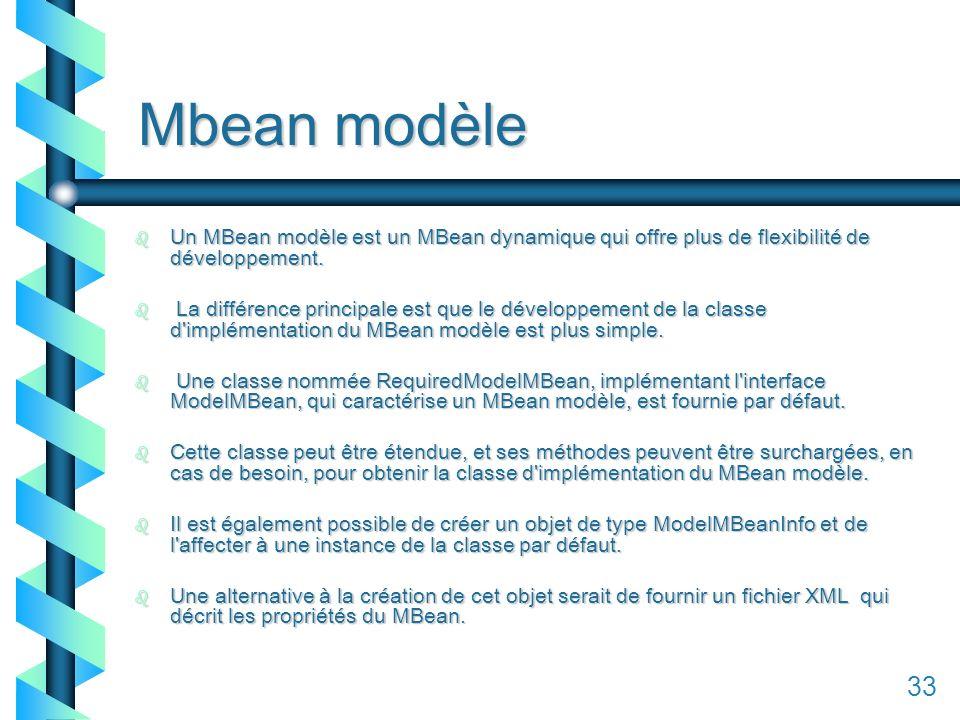 133 Mbean modèle b Un MBean modèle est un MBean dynamique qui offre plus de flexibilité de développement.