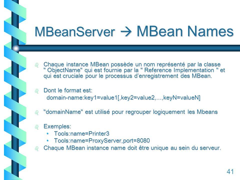 141 MBeanServer MBean Names b Chaque instance MBean possède un nom représenté par la classe ObjectName qui est fournie par la Reference Implementation et qui est cruciale pour le processus denregistrement des MBean.
