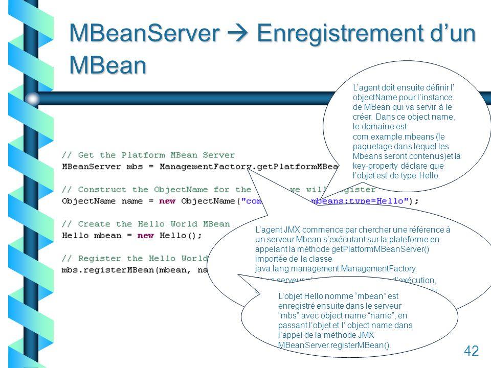 142 MBeanServer Enregistrement dun MBean Lagent JMX commence par chercher une référence à un serveur Mbean sexécutant sur la plateforme en appelant la méthode getPlatformMBeanServer() importée de la classe java.lang.management.ManagementFactory.