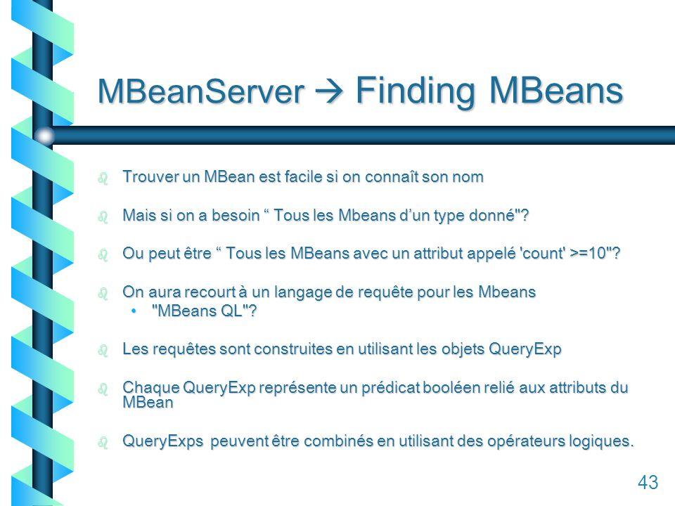143 MBeanServer Finding MBeans b Trouver un MBean est facile si on connaît son nom b Mais si on a besoin Tous les Mbeans dun type donné .