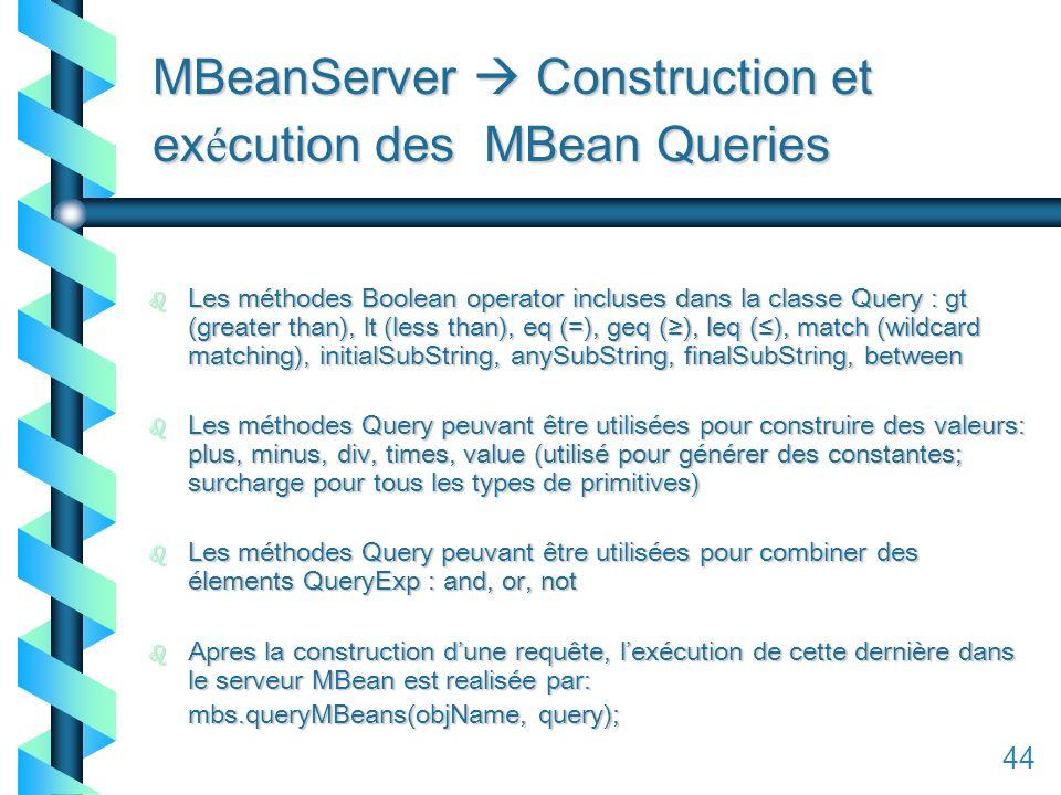 144 MBeanServer Construction et ex é cution des MBean Queries b Les méthodes Boolean operator incluses dans la classe Query : gt (greater than), lt (less than), eq (=), geq (), leq (), match (wildcard matching), initialSubString, anySubString, finalSubString, between b Les méthodes Query peuvant être utilisées pour construire des valeurs: plus, minus, div, times, value (utilisé pour générer des constantes; surcharge pour tous les types de primitives) b Les méthodes Query peuvant être utilisées pour combiner des élements QueryExp : and, or, not b Apres la construction dune requête, lexécution de cette dernière dans le serveur MBean est realisée par: mbs.queryMBeans(objName, query); 44