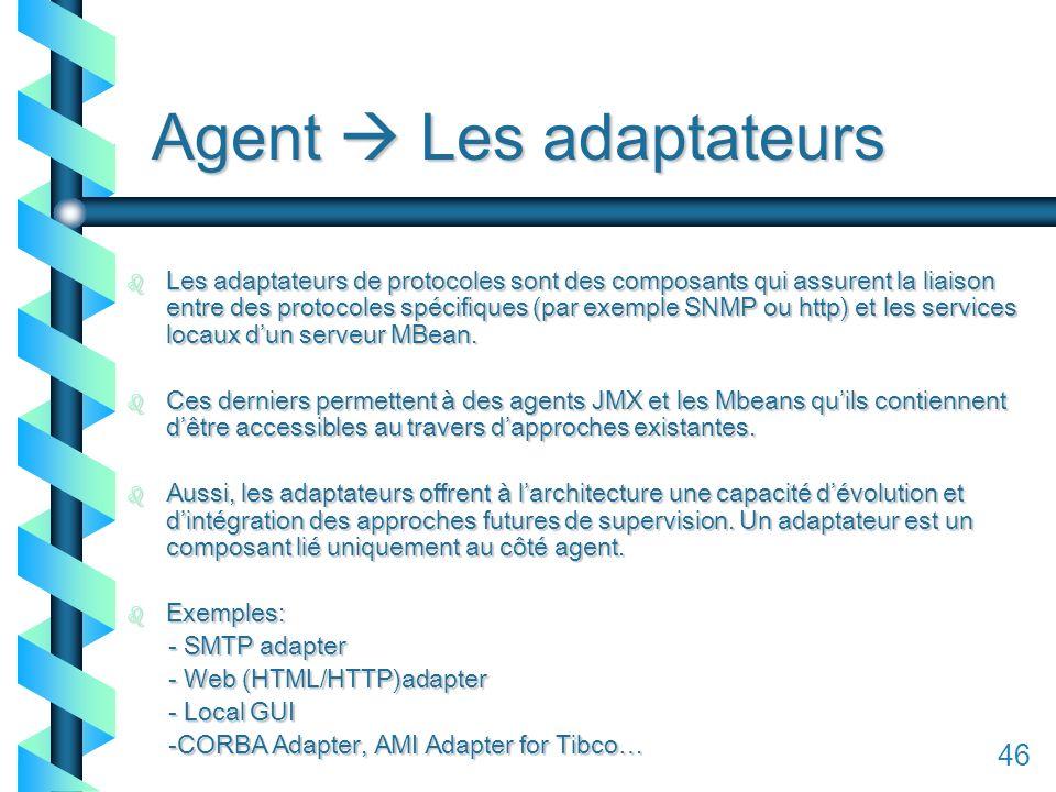 146 Agent Les adaptateurs b Les adaptateurs de protocoles sont des composants qui assurent la liaison entre des protocoles spécifiques (par exemple SNMP ou http) et les services locaux dun serveur MBean.