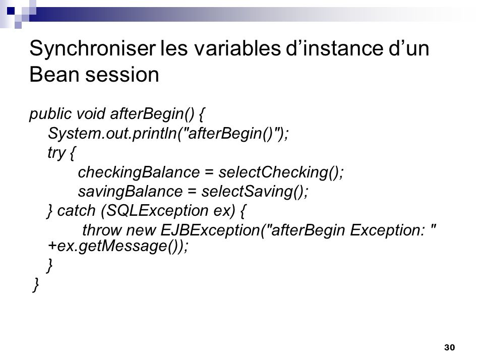 30 Synchroniser les variables dinstance dun Bean session public void afterBegin() { System.out.println(
