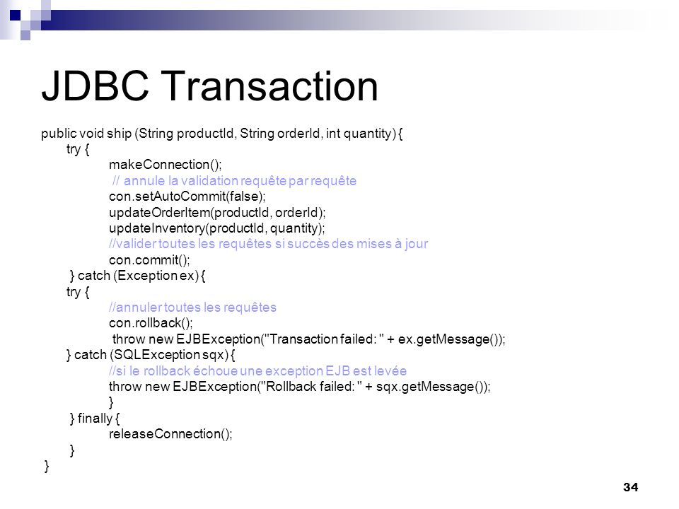 34 JDBC Transaction public void ship (String productId, String orderId, int quantity) { try { makeConnection(); // annule la validation requête par re