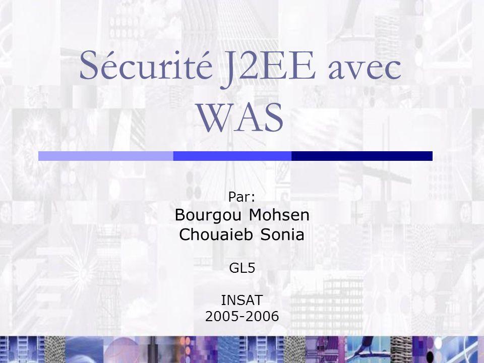 Sécurité J2EE avec WAS Par: Bourgou Mohsen Chouaieb Sonia GL5 INSAT 2005-2006