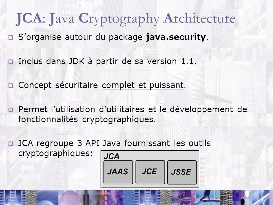 JCA: Java Cryptography Architecture Sorganise autour du package java.security. Inclus dans JDK à partir de sa version 1.1. Concept sécuritaire complet