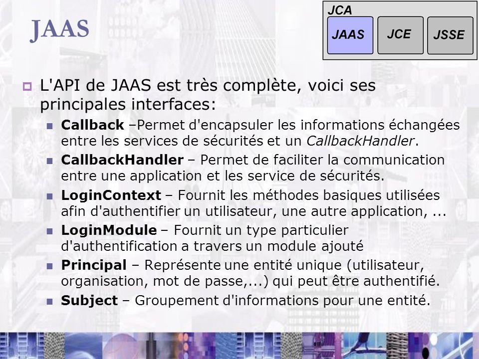 JAAS L'API de JAAS est très complète, voici ses principales interfaces: Callback –Permet d'encapsuler les informations échangées entre les services de