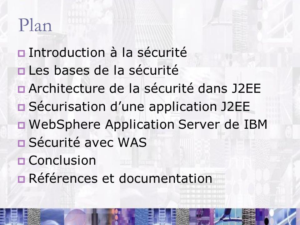 Plan Introduction à la sécurité Les bases de la sécurité Architecture de la sécurité dans J2EE Sécurisation dune application J2EE WebSphere Applicatio