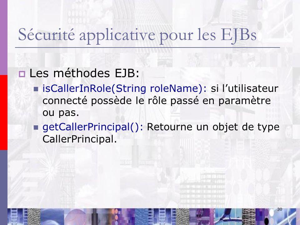 30 Sécurité applicative pour les EJBs Les méthodes EJB: isCallerInRole(String roleName): si lutilisateur connecté possède le rôle passé en paramètre o