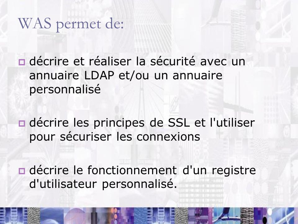 WAS permet de: décrire et réaliser la sécurité avec un annuaire LDAP et/ou un annuaire personnalisé décrire les principes de SSL et l'utiliser pour sé