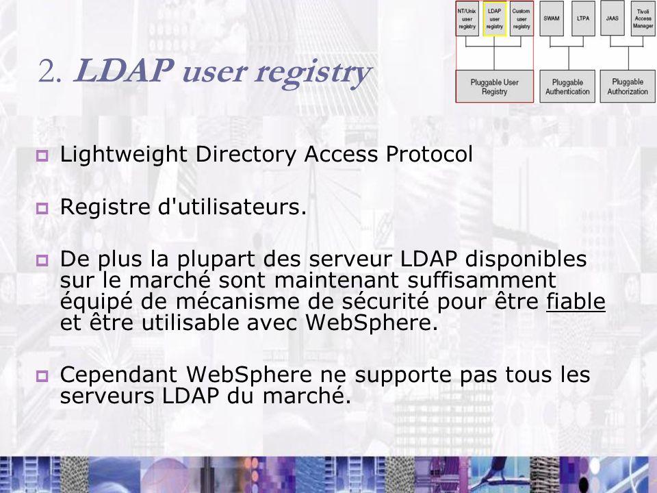 2. LDAP user registry Lightweight Directory Access Protocol Registre d'utilisateurs. De plus la plupart des serveur LDAP disponibles sur le marché son