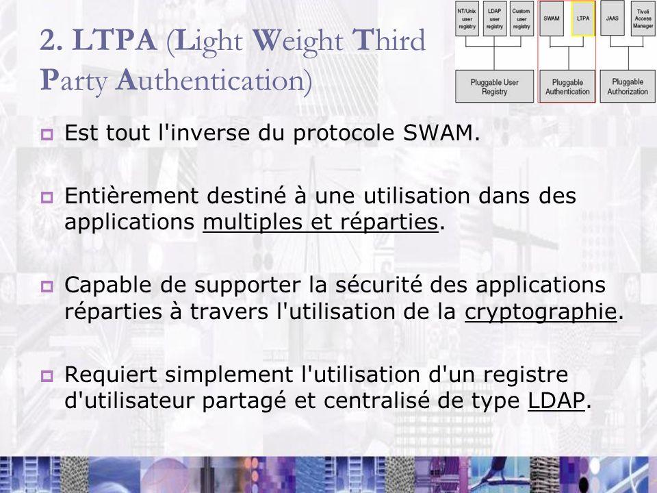 2. LTPA (Light Weight Third Party Authentication) Est tout l'inverse du protocole SWAM. Entièrement destiné à une utilisation dans des applications mu