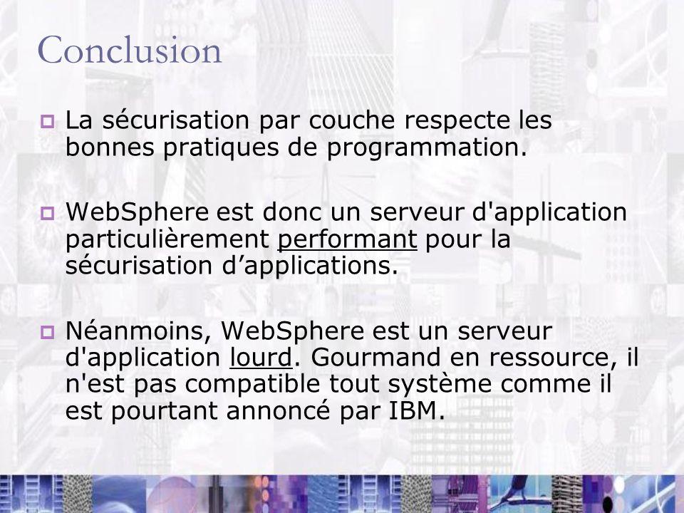 Conclusion La sécurisation par couche respecte les bonnes pratiques de programmation. WebSphere est donc un serveur d'application particulièrement per