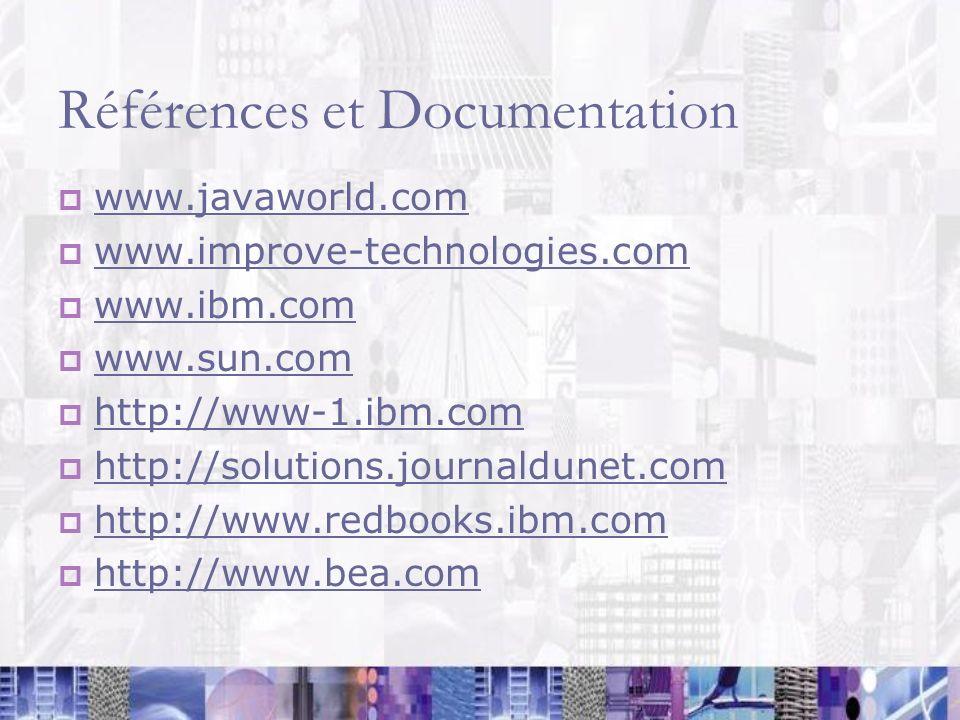 Références et Documentation www.javaworld.com www.improve-technologies.com www.ibm.com www.sun.com http://www-1.ibm.com http://solutions.journaldunet.