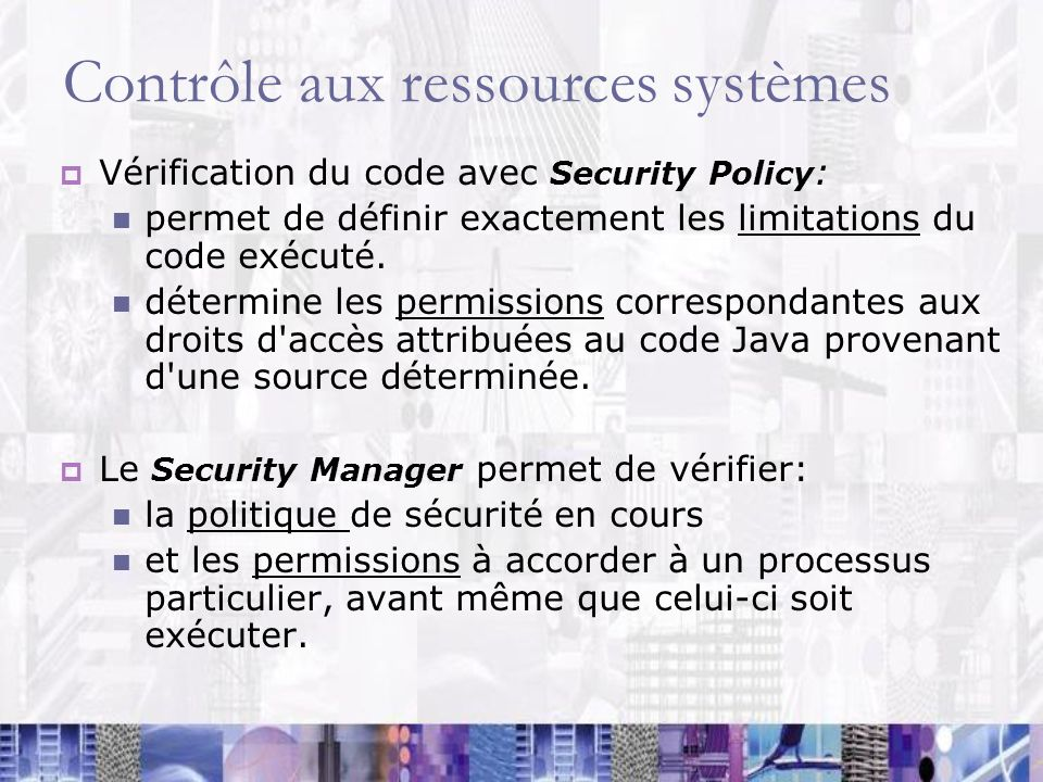 Contrôle aux ressources systèmes Vérification du code avec Security Policy : permet de définir exactement les limitations du code exécuté. détermine l