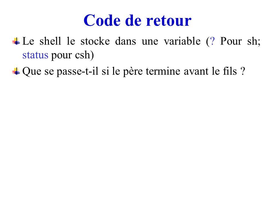 Code de retour Le shell le stocke dans une variable (? Pour sh; status pour csh) Que se passe-t-il si le père termine avant le fils ?