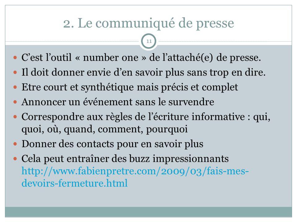 2. Le communiqué de presse 11 Cest loutil « number one » de lattaché(e) de presse. Il doit donner envie den savoir plus sans trop en dire. Etre court