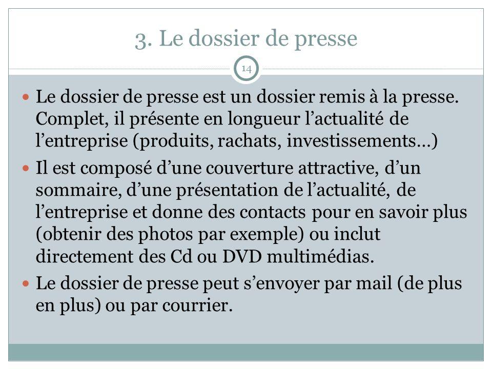 3. Le dossier de presse 14 Le dossier de presse est un dossier remis à la presse. Complet, il présente en longueur lactualité de lentreprise (produits