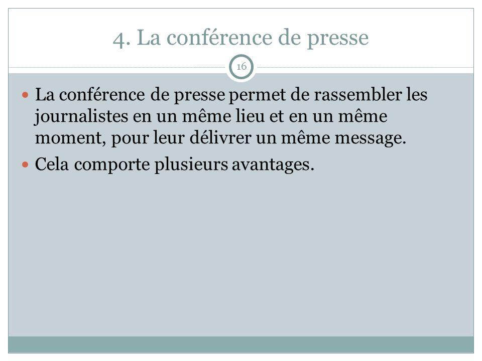 4. La conférence de presse 16 La conférence de presse permet de rassembler les journalistes en un même lieu et en un même moment, pour leur délivrer u