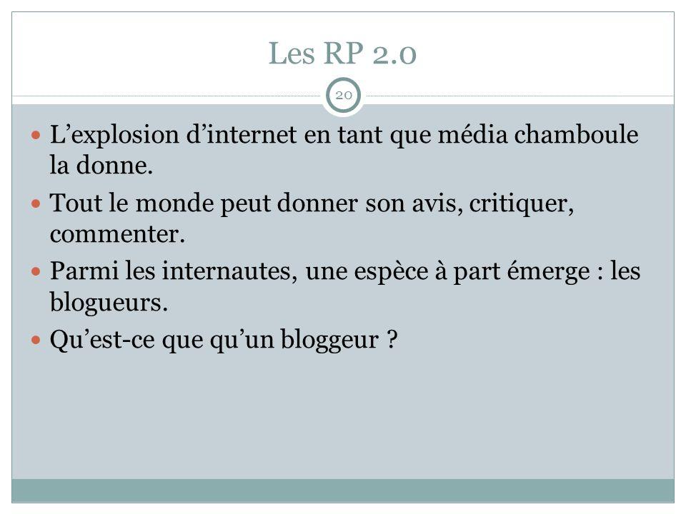 Les RP 2.0 20 Lexplosion dinternet en tant que média chamboule la donne. Tout le monde peut donner son avis, critiquer, commenter. Parmi les internaut