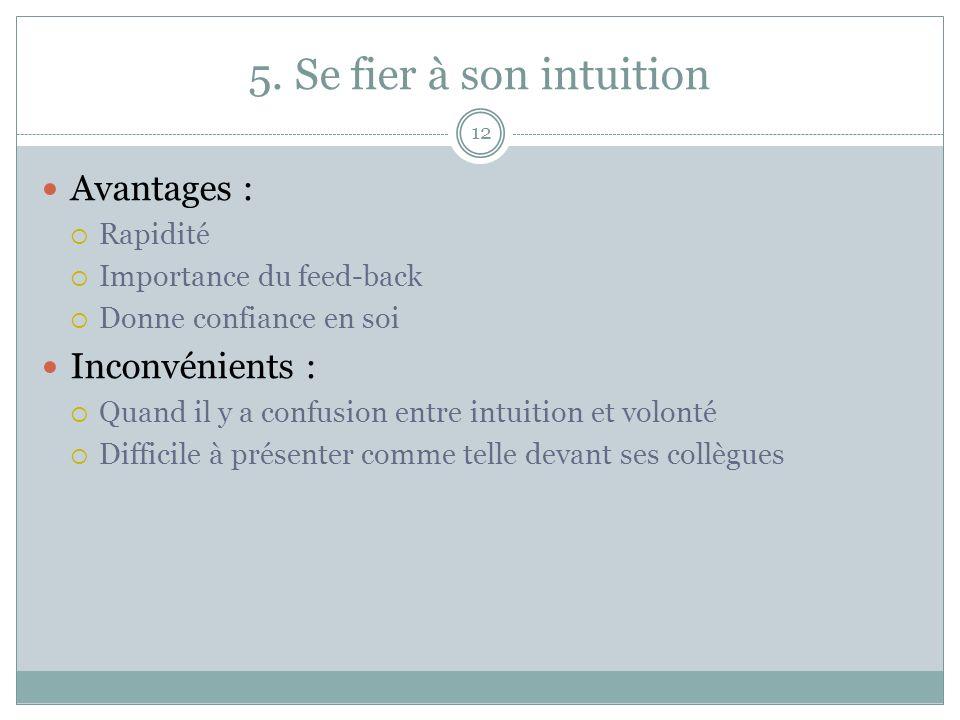 5. Se fier à son intuition 12 Avantages : Rapidité Importance du feed-back Donne confiance en soi Inconvénients : Quand il y a confusion entre intuiti