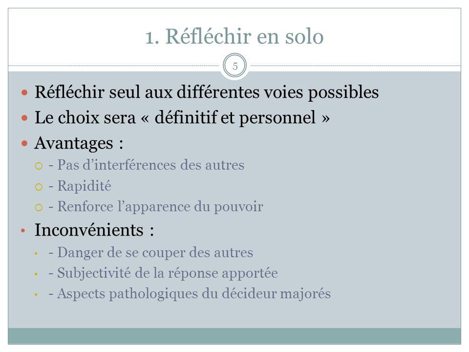 1. Réfléchir en solo 5 Réfléchir seul aux différentes voies possibles Le choix sera « définitif et personnel » Avantages : - Pas dinterférences des au