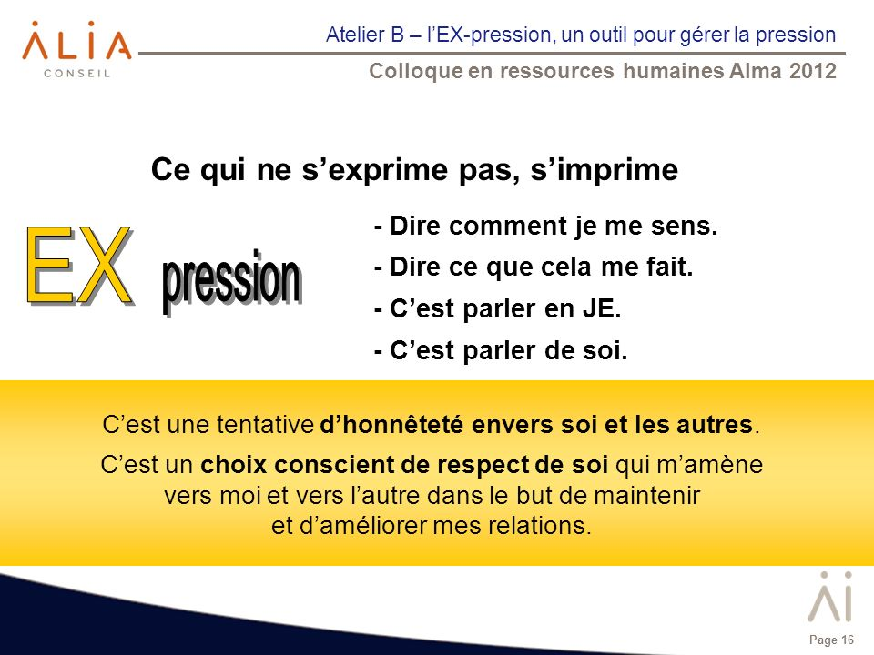 Atelier B – lEX-pression, un outil pour gérer la pression Colloque en ressources humaines Alma 2012 Page 16 - Dire comment je me sens. - Dire ce que c