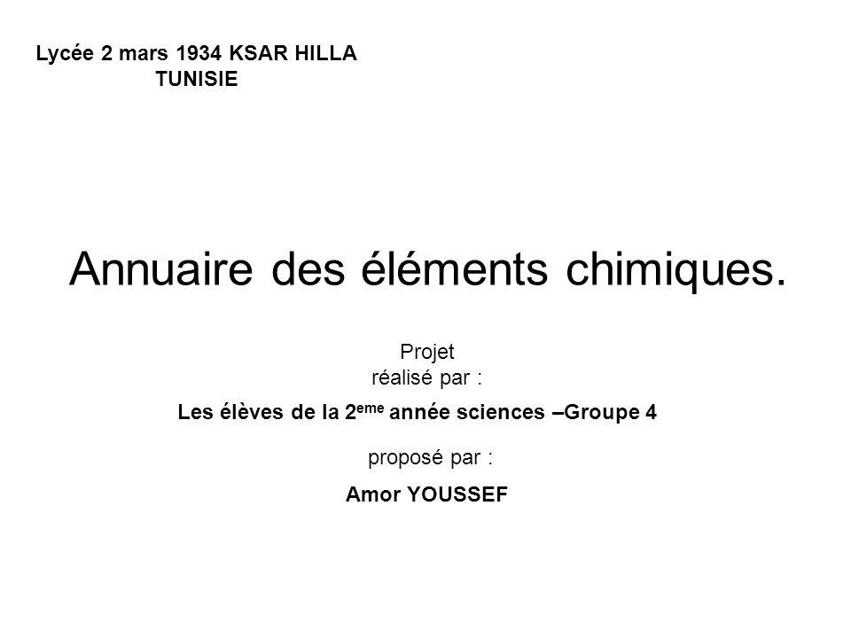 Annuaire des éléments chimiques. Lycée 2 mars 1934 KSAR HILLA TUNISIE Les élèves de la 2 eme année sciences –Groupe 4 Projet réalisé par : proposé par