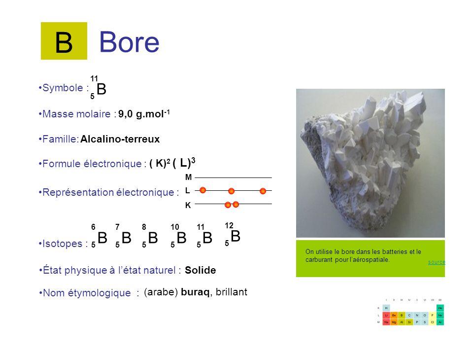 Bore B 5 11 B 5 12 B 5 6 B 5 7 Symbole : Représentation électronique : Formule électronique : Masse molaire : Isotopes : État physique à létat naturel