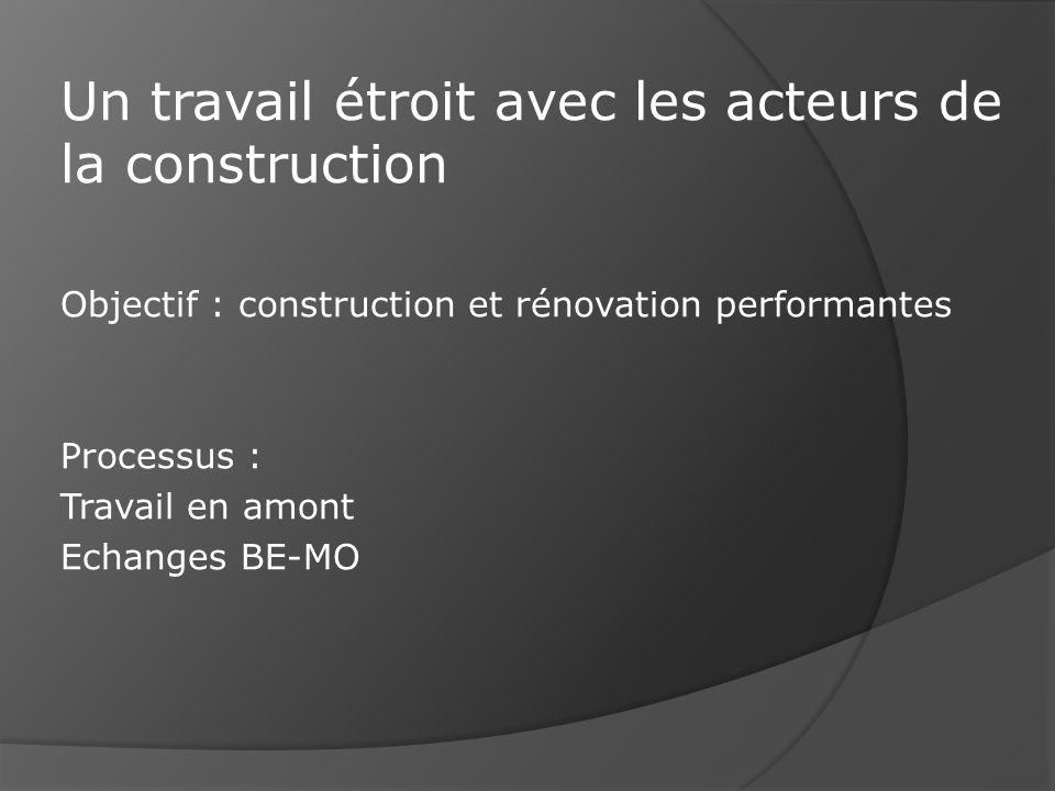 Objectif : construction et rénovation performantes Processus : Travail en amont Echanges BE-MO Un travail étroit avec les acteurs de la construction