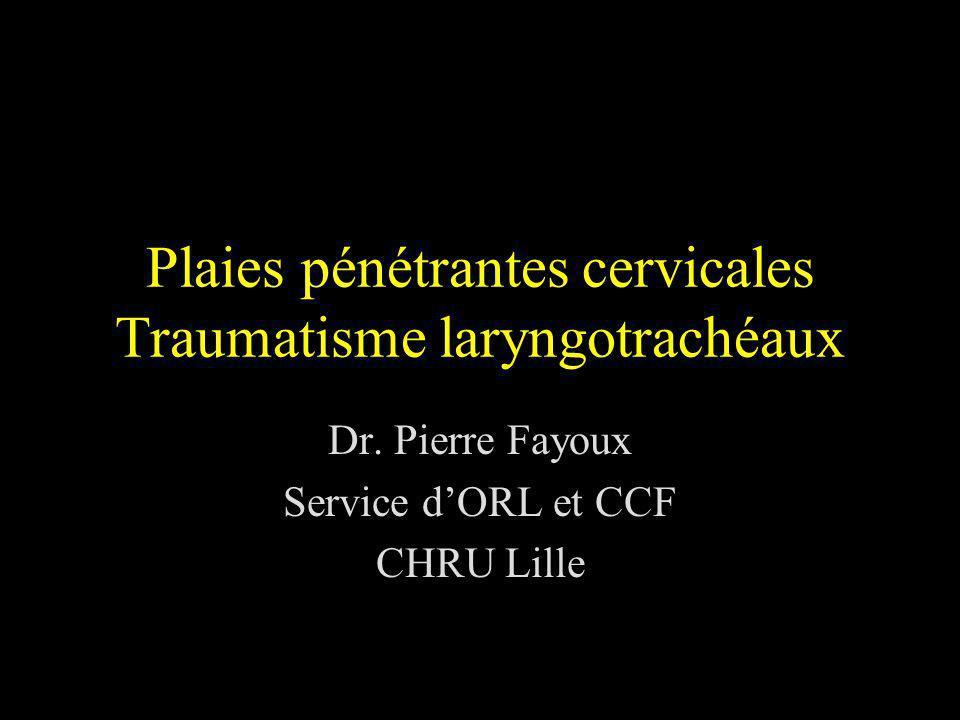 Plaies pénétrantes cervicales Traumatisme laryngotrachéaux Dr. Pierre Fayoux Service dORL et CCF CHRU Lille