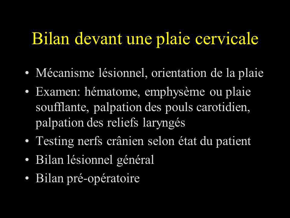 Bilan devant une plaie cervicale Mécanisme lésionnel, orientation de la plaie Examen: hématome, emphysème ou plaie soufflante, palpation des pouls car