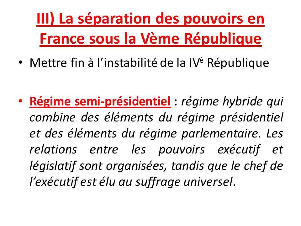 III) La séparation des pouvoirs en France sous la Vème République Mettre fin à linstabilité de la IV è République Régime semi-présidentiel : régime hybride qui combine des éléments du régime présidentiel et des éléments du régime parlementaire.