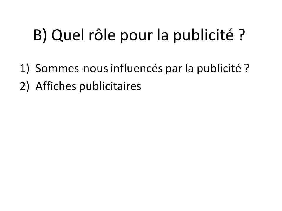 B) Quel rôle pour la publicité ? 1)Sommes-nous influencés par la publicité ? 2)Affiches publicitaires