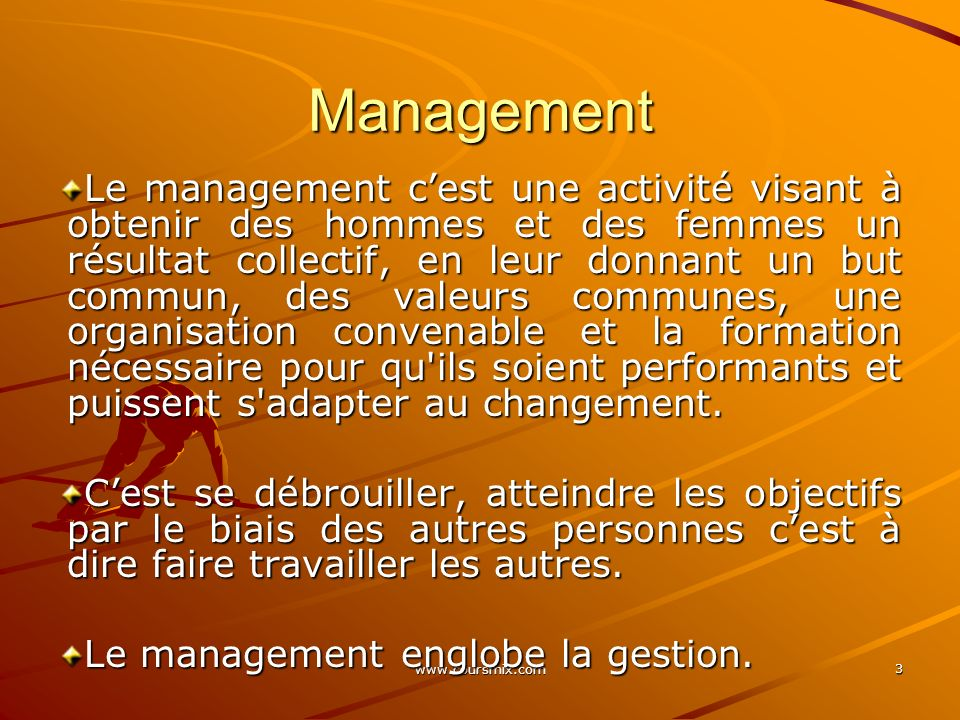 3 Management Le management cest une activité visant à obtenir des hommes et des femmes un résultat collectif, en leur donnant un but commun, des valeu