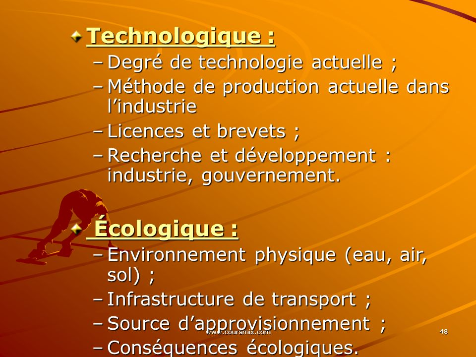 www.coursmix.com 48 Technologique : –Degré de technologie actuelle ; –Méthode de production actuelle dans lindustrie –Licences et brevets ; –Recherche