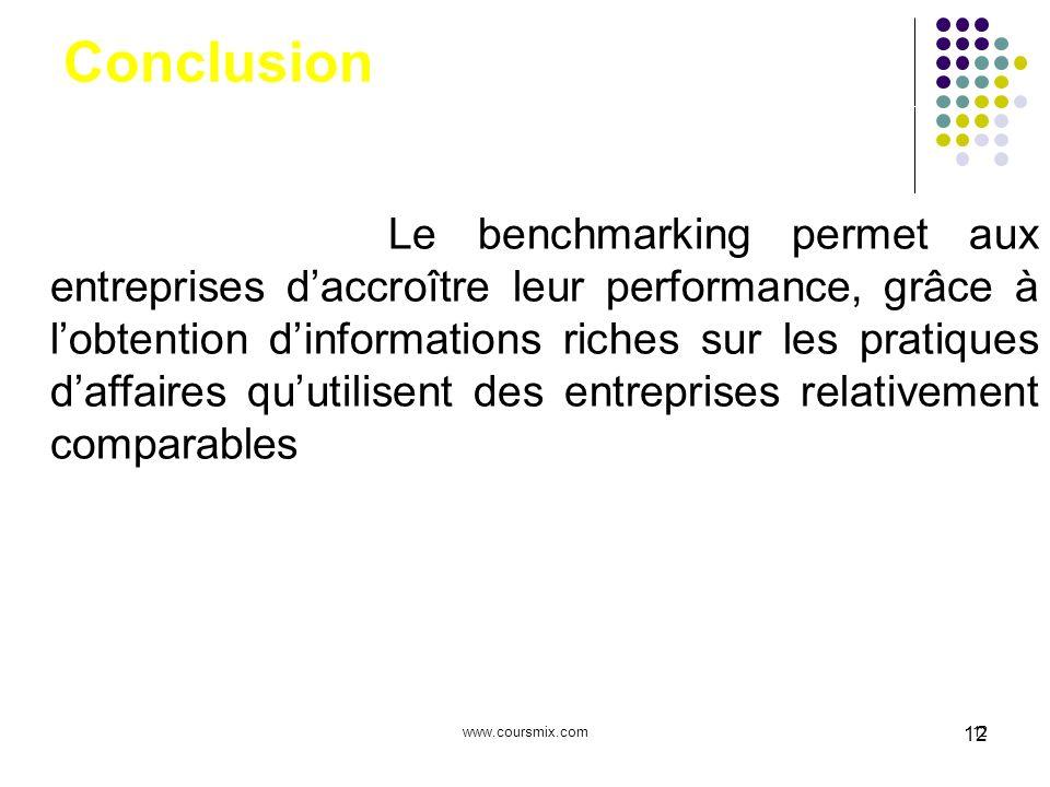 www.coursmix.com12 Conclusion Le benchmarking permet aux entreprises daccroître leur performance, grâce à lobtention dinformations riches sur les prat